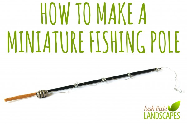 How to Make a Miniature Fishing Pole | Lush Little Landscapes